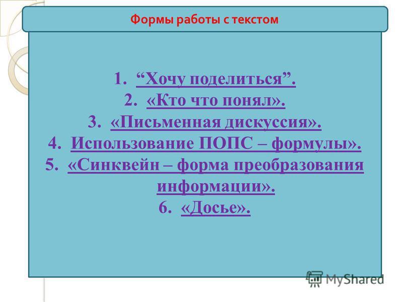 Формы работы с текстом 1. Хочу поделиться. 2.«Кто что понял». 3.«Письменная дискуссия». 4. Использование ПОПС – формулы». 5.«Синквейн – форма преобразования информации». 6.«Досье».