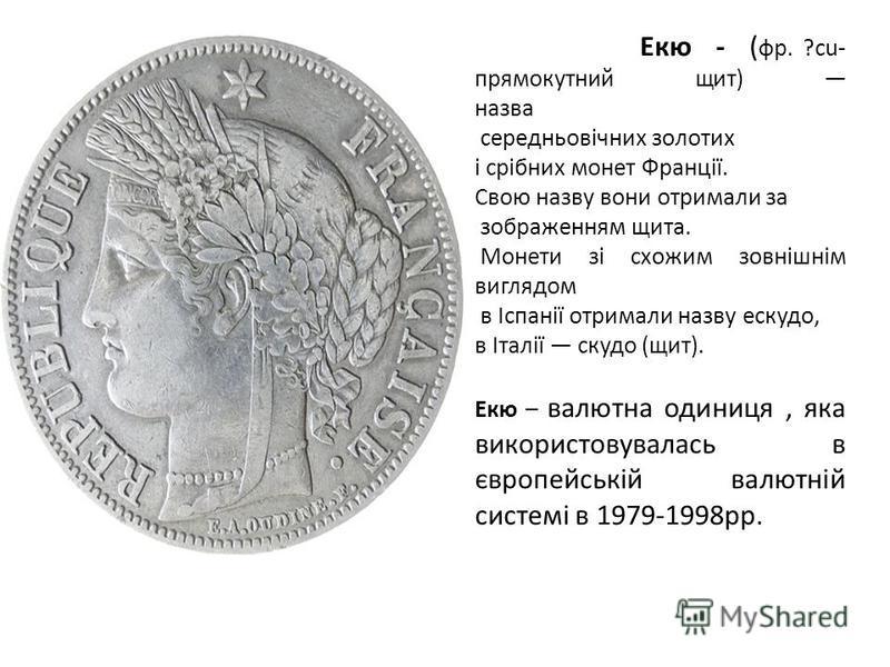 Екю - ( фр. ?cu- прямокутний щит) назва середньовічних золотих і срібних монет Франції. Свою назву вони отримали за зображенням щита. Монети зі схожим зовнішнім виглядом в Іспанії отримали назву ескудо, в Італії скудо (щит). Екю – валютна одиниця, як