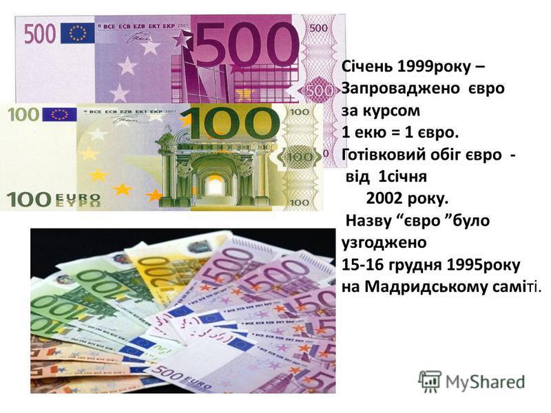 Січень 1999року – Запроваджено євро за курсом 1 екю = 1 євро. Готівковий обіг євро - від 1січня 2002 року. Назву євро було узгоджено 15-16 грудня 1995року на Мадридському саміті.