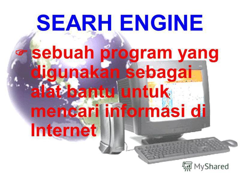 SEARH ENGINE sebuah program yang digunakan sebagai alat bantu untuk mencari informasi di Internet