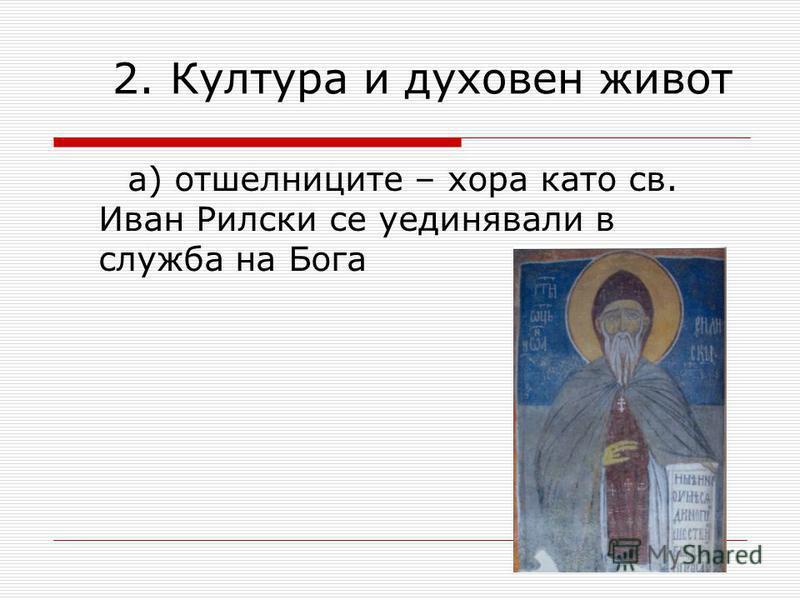 2. Култура и духовен живот а) отшелниците – хора като св. Иван Рилски се уединявали в служба на Бога