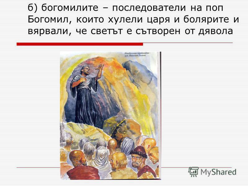 б) богомилите – последователи на поп Богомил, които хулели царя и болярите и вярвали, че светът е сътворен от дявола