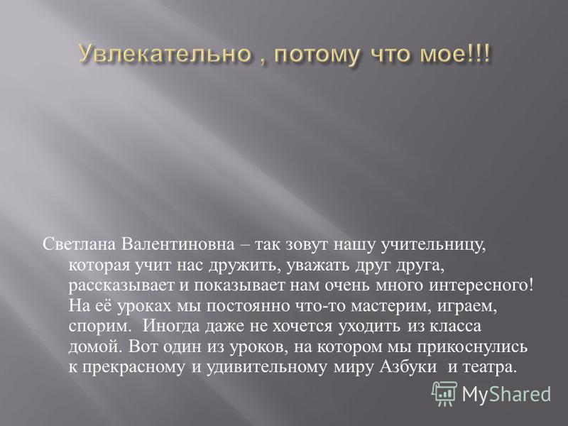 Светлана Валентиновна – так зовут нашу учительницу, которая учит нас дружить, уважать друг друга, рассказывает и показывает нам очень много интересного ! На её уроках мы постоянно что - то мастерим, играем, спорим. Иногда даже не хочется уходить из к