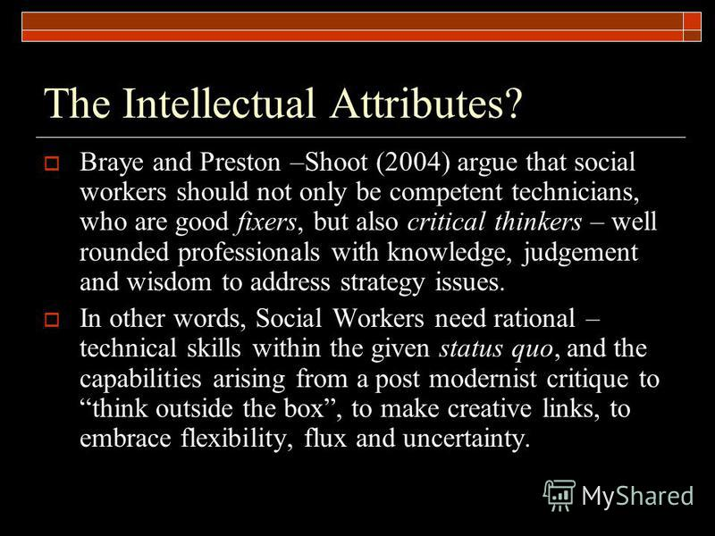 The Intellectual Attributes? Braye and Preston –Shoot (2004) argue that social workers should not only be competent technicians, who are good fixers, but also critical thinkers – well rounded professionals with knowledge, judgement and wisdom to addr