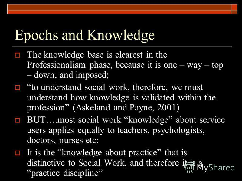 Epochs and Knowledge The knowledge base is clearest in the Professionalism phase, because it is one – way – top – down, and imposed; to understand social work, therefore, we must understand how knowledge is validated within the profession (Askeland a