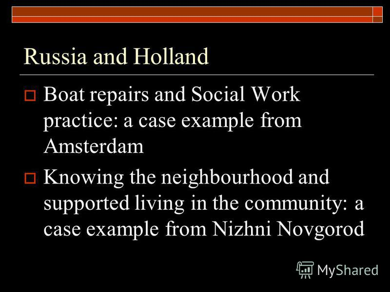Russia and Holland Boat repairs and Social Work practice: a case example from Amsterdam Knowing the neighbourhood and supported living in the community: a case example from Nizhni Novgorod