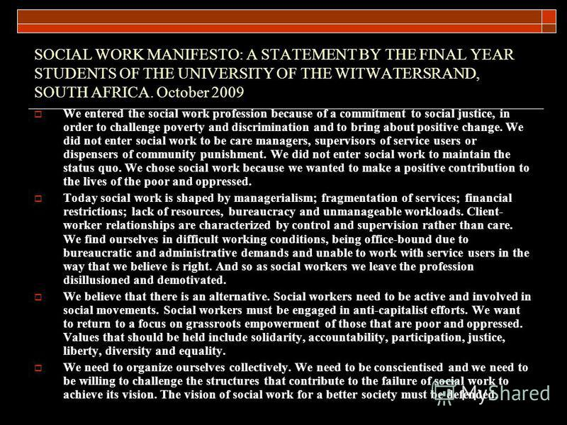 SOCIAL WORK MANIFESTO: A STATEMENT BY THE FINAL YEAR STUDENTS OF THE UNIVERSITY OF THE WITWATERSRAND, SOUTH AFRICA. October 2009 We entered the social work profession because of a commitment to social justice, in order to challenge poverty and discri