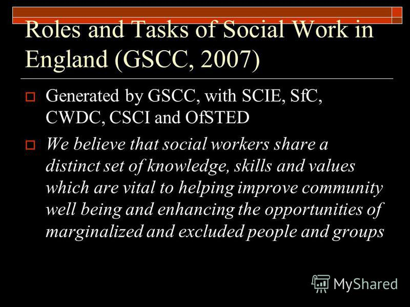 Roles and Tasks of Social Work in England (GSCC, 2007) Generated by GSCC, with SCIE, SfC, CWDC, CSCI and OfSTED We believe that social workers share a distinct set of knowledge, skills and values which are vital to helping improve community well bein