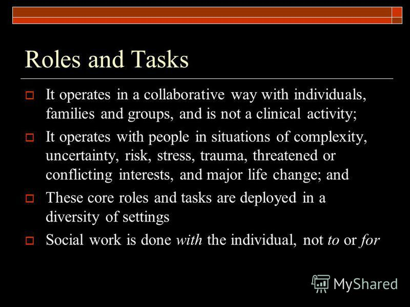 Roles and Tasks It operates in a collaborative way with individuals, families and groups, and is not a clinical activity; It operates with people in situations of complexity, uncertainty, risk, stress, trauma, threatened or conflicting interests, and