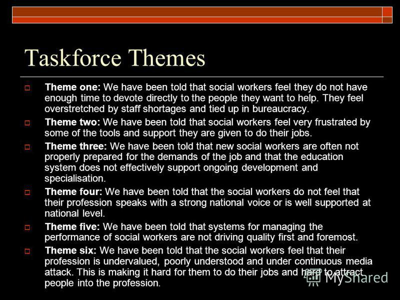 Taskforce Themes Theme one: We have been told that social workers feel they do not have enough time to devote directly to the people they want to help. They feel overstretched by staff shortages and tied up in bureaucracy. Theme two: We have been tol