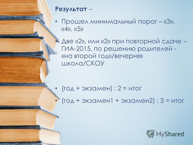Результат – Прошел минимальный порог – «3», «4», «5» Две «2», или «2» при повторной сдаче – ГИА-2015, по решению родителей - «на второй год»/вечерняя школа/СКОУ (год + экзамен) : 2 = итог (год + экзамен 1 + экзамен 2) : 3 = итог