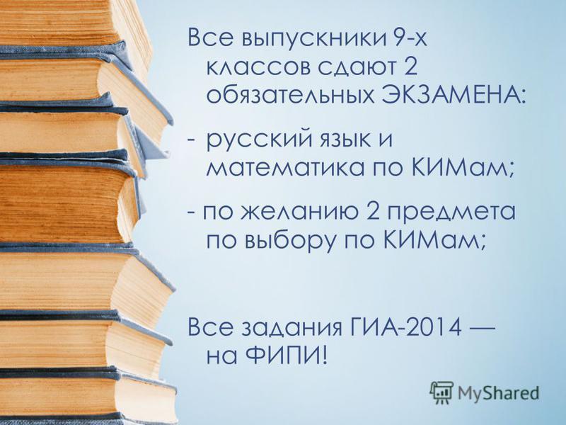 Все выпускники 9-х классов сдают 2 обязательных ЭКЗАМЕНА: -русский язык и математика по КИМам; - по желанию 2 предмета по выбору по КИМам; Все задания ГИА-2014 на ФИПИ!