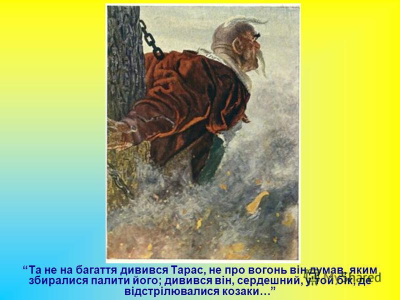 Та не на багаття дивився Тарас, не про вогонь він думав, яким збиралися палити його; дивився він, сердешний, у той бік, де відстрілювалися козаки…