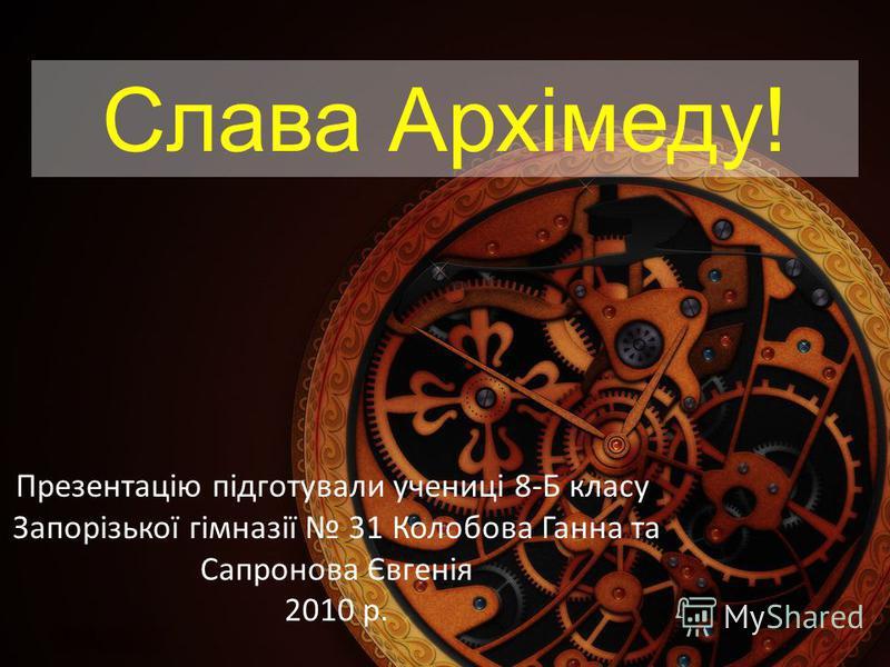 Слава Архімеду! Презентацію підготували учениці 8-Б класу Запорізької гімназії 31 Колобова Ганна та Сапронова Євгенія 2010 р.