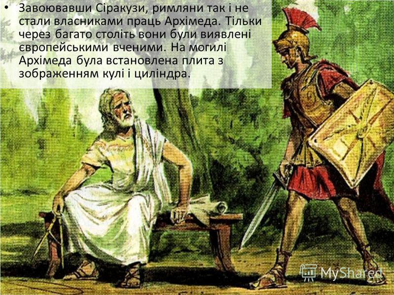 Завоювавши Сіракузи, римляни так і не стали власниками праць Архімеда. Тільки через багато століть вони були виявлені європейськими вченими. На могилі Архімеда була встановлена плита з зображенням кулі і циліндра.