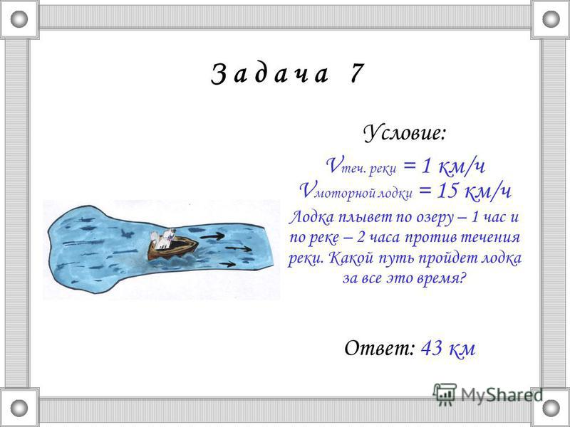 З а д а ч а 7 Условие: V теч. реки = 1 км/ч V моторной лодки = 15 км/ч Лодка плывет по озеру – 1 час и по реке – 2 часа против течения реки. Какой путь пройдет лодка за все это время? Ответ: 43 км