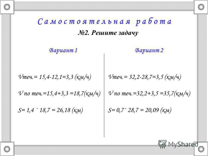 С а м о с т о я т е л ь н а я р а б о т а 2. Решите задачу Вариант 1 Vтеч.= 15,4-12,1=3,3 (км/ч) V по теч.=15,4+3,3 =18,7(км/ч) S= 1,4 · 18,7 = 26,18 (км) Вариант 2 Vтеч.= 32,2-28,7=3,5 (км/ч) V по теч.=32,2+3,5 =35,7(км/ч) S= 0,7· 28,7 = 20,09 (км)
