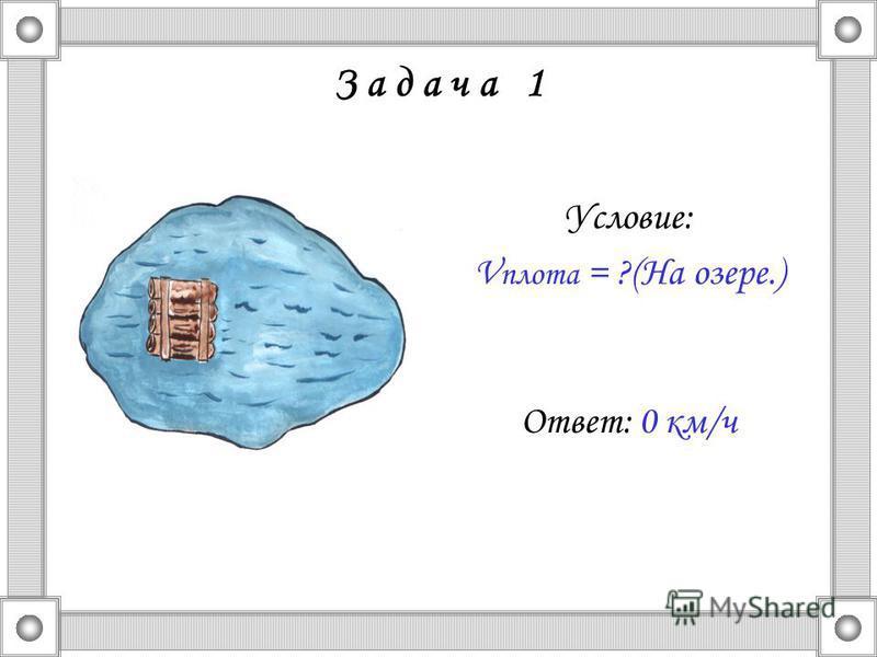 З а д а ч а 1 Условие: V плота = ?(На озере.) Ответ: 0 км/ч