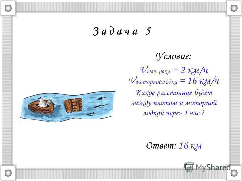 З а д а ч а 5 Условие: V теч. реки = 2 км/ч V моторной лодки = 16 км/ч Какое расстояние будет между плотом и моторной лодкой через 1 час ? Ответ: 16 км