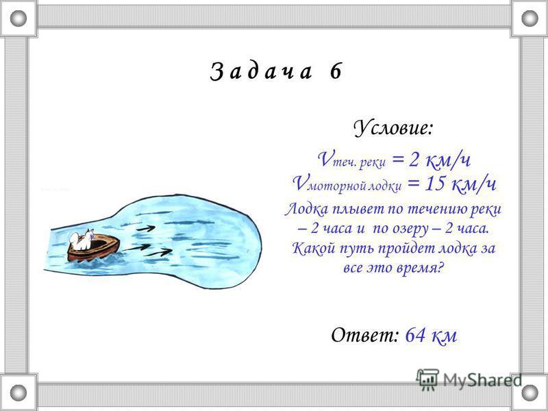 З а д а ч а 6 Условие: V теч. реки = 2 км/ч V моторной лодки = 15 км/ч Лодка плывет по течению реки – 2 часа и по озеру – 2 часа. Какой путь пройдет лодка за все это время? Ответ: 64 км