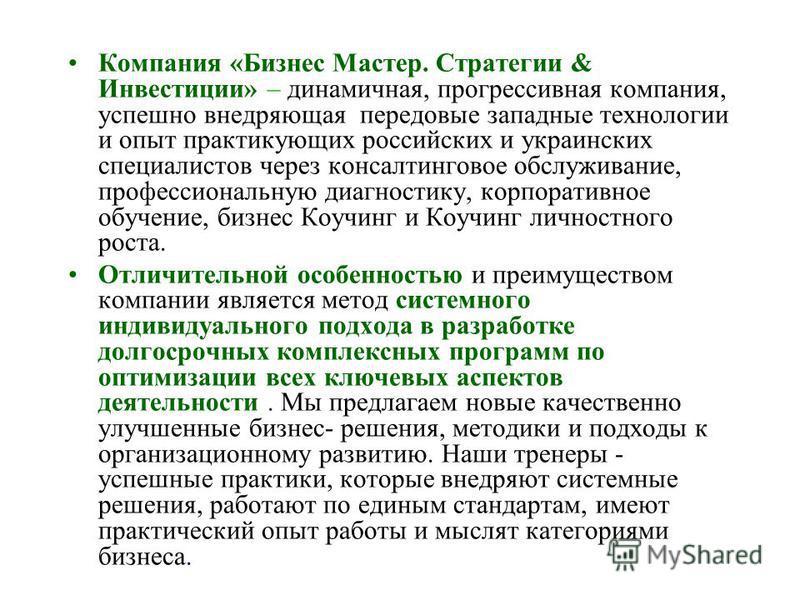 Компания «Бизнес Мастер. Стратегии & Инвестиции» – динамичная, прогрессивная компания, успешно внедряющая передовые западные технологии и опыт практикующих российских и украинских специалистов через консалтинговое обслуживание, профессиональную диагн
