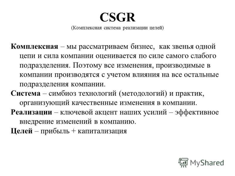 CSGR (Комплексная система реализации целей) Комплексная – мы рассматриваем бизнес, как звенья одной цепи и сила компании оценивается по силе самого слабого подразделения. Поэтому все изменения, производимые в компании производятся с учетом влияния на