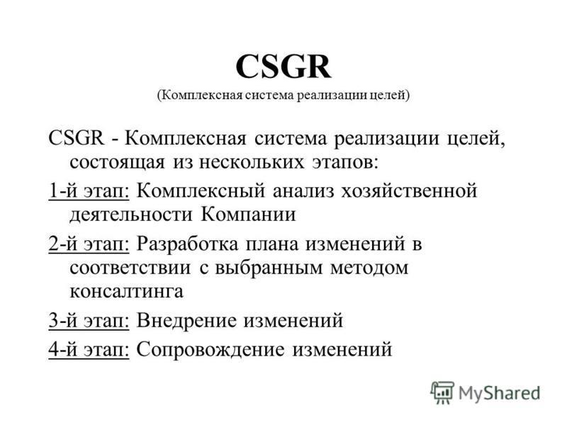 CSGR (Комплексная система реализации целей) CSGR - Комплексная система реализации целей, состоящая из нескольких этапов: 1-й этап: Комплексный анализ хозяйственной деятельности Компании 2-й этап: Разработка плана изменений в соответствии с выбранным