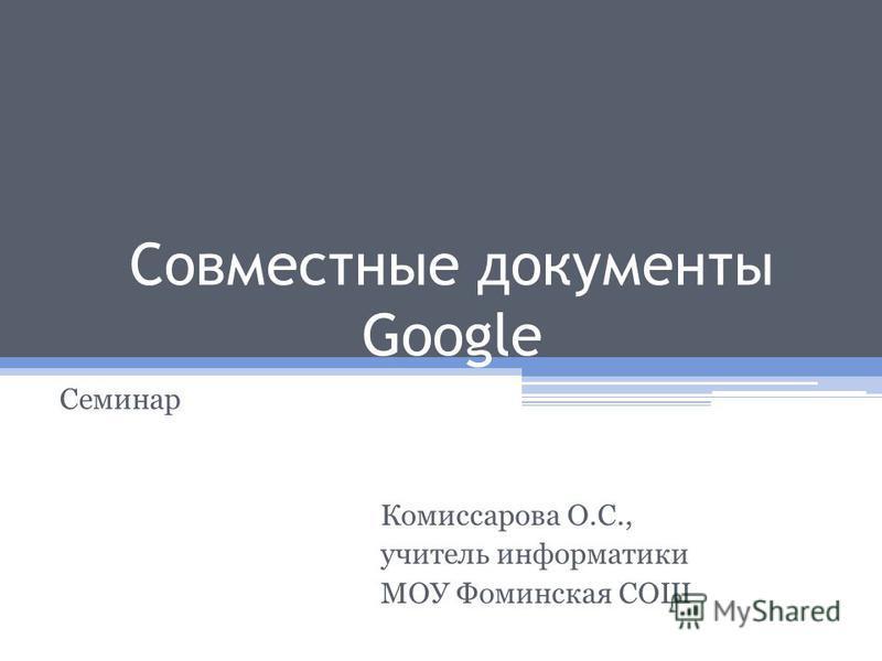 Совместные документы Google Семинар Комиссарова О.С., учитель информатики МОУ Фоминская СОШ