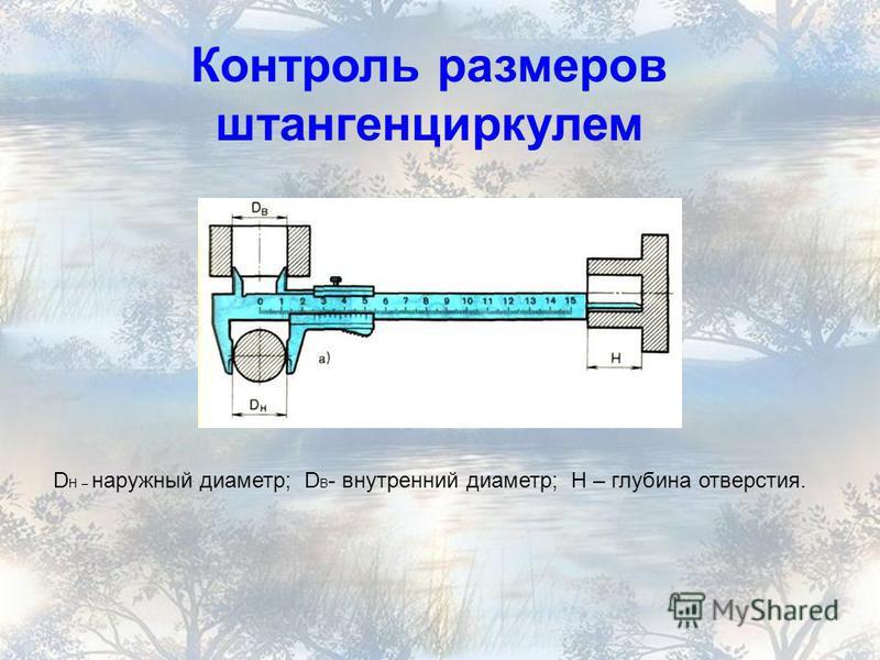 Контроль размеров штангенциркулем D H – наружный диаметр; D В - внутренний диаметр; Н – глубина отверстия.