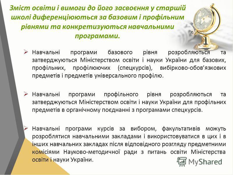 Зміст освіти і вимоги до його засвоєння у старшій школі диференціюються за базовим і профільним рівнями та конкретизуються навчальними програмами. Навчальні програми базового рівня розробляються та затверджуються Міністерством освіти і науки України