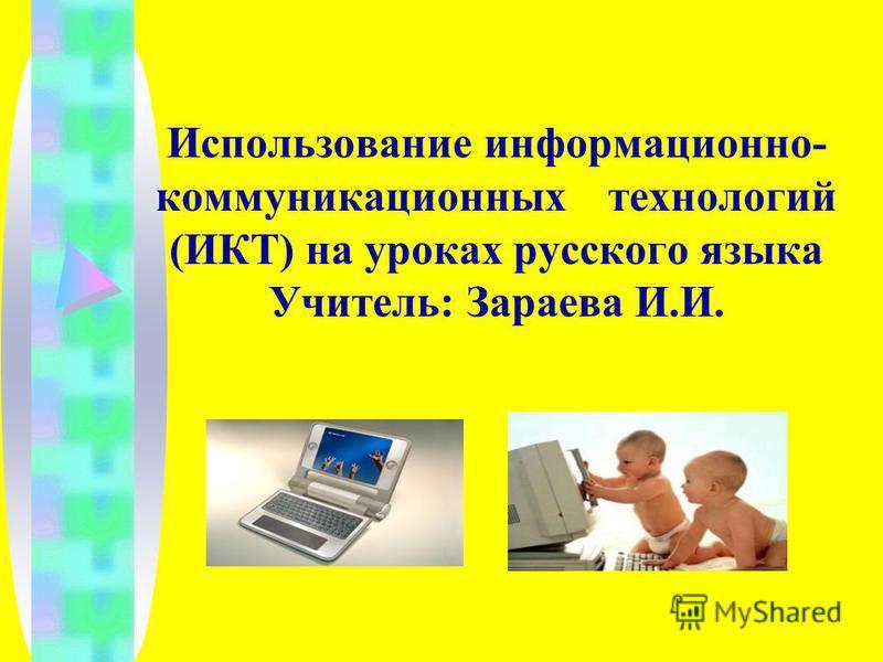 Использование информационно- коммуникационных технологий (ИКТ) на уроках русского языка Учитель: Зараева И.И.