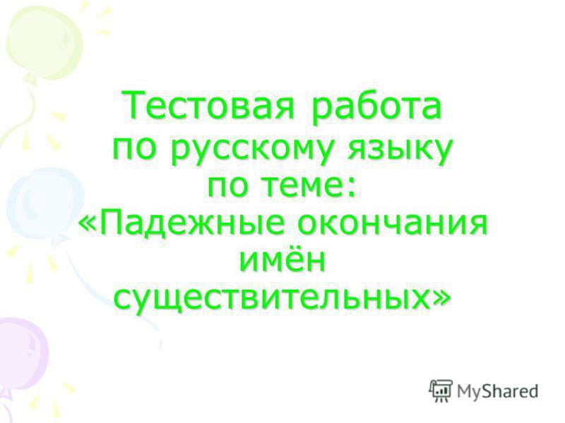 Тестовая работа по русскому языку по теме: «Падежные окончания имён существительных»