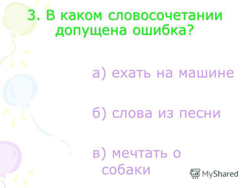 3. В каком словосочетании допущена ошибка? а) ехать на машине б) слова из песни в) мечтать о собаки