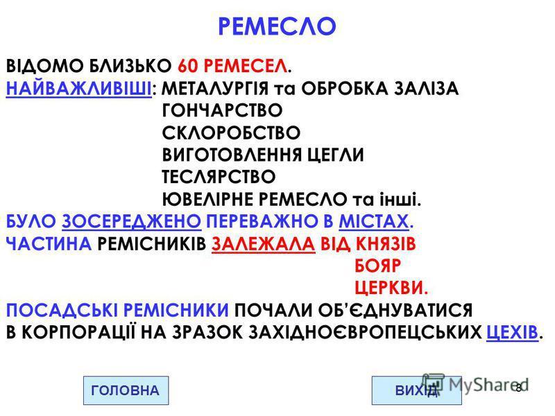 8 ГОЛОВНАВИХІД РЕМЕСЛО ВІДОМО БЛИЗЬКО 60 РЕМЕСЕЛ. НАЙВАЖЛИВІШІ: МЕТАЛУРГІЯ та ОБРОБКА ЗАЛІЗА ГОНЧАРСТВО СКЛОРОБСТВО ВИГОТОВЛЕННЯ ЦЕГЛИ ТЕСЛЯРСТВО ЮВЕЛІРНЕ РЕМЕСЛО та інші. БУЛО ЗОСЕРЕДЖЕНО ПЕРЕВАЖНО В МІСТАХ. ЧАСТИНА РЕМІСНИКІВ ЗАЛЕЖАЛА ВІД КНЯЗІВ БО