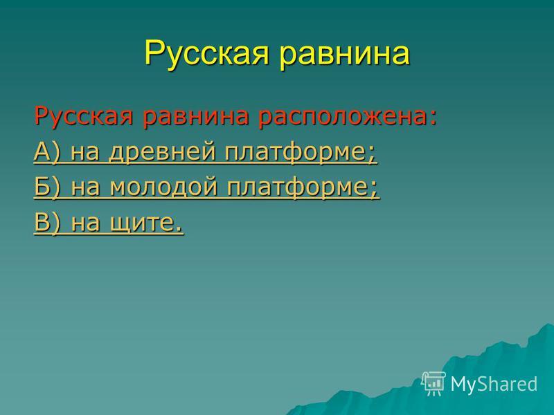 Русская равнина расположена: А) на древней платформе; А) на древней платформе; Б) на молодой платформе; Б) на молодой платформе; В) на щите. В) на щите.
