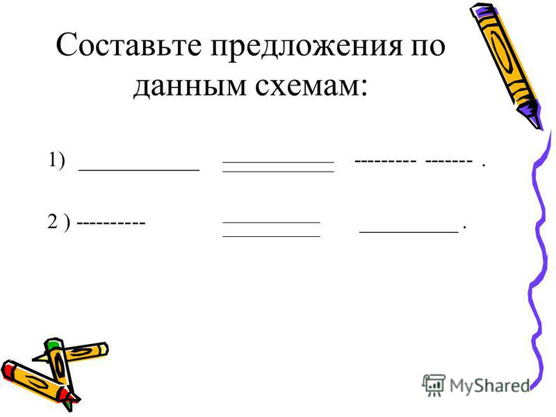Составьте предложения по данным схемам: 1)___________ --------- -------. 2 ) ---------- _________.