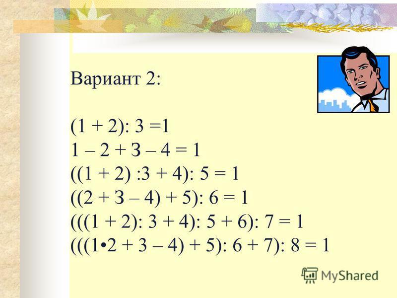 Вариант 2: (1 + 2): 3 =1 1 – 2 + З – 4 = 1 ((1 + 2) :3 + 4): 5 = 1 ((2 + З – 4) + 5): 6 = 1 (((1 + 2): 3 + 4): 5 + 6): 7 = 1 (((12 + 3 – 4) + 5): 6 + 7): 8 = 1