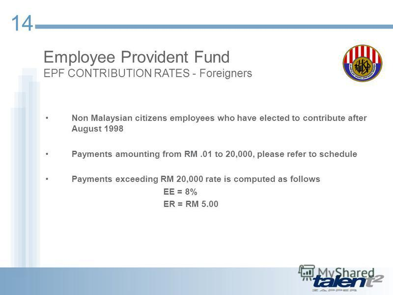 14 Employee Provident Fund EPF CONTRIBUTION RATES - Foreigners Non Malaysian citizens employees who have elected to contribute after August 1998 Payments amounting from RM.01 to 20,000, please refer to schedule Payments exceeding RM 20,000 rate is co