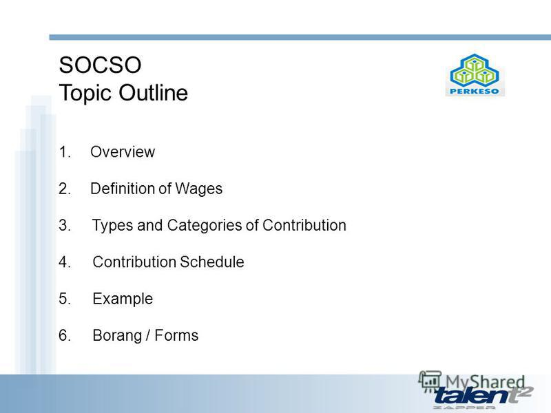 SOCSO Topic Outline 1. Overview 2. Definition of Wages 3. Types and Categories of Contribution 4. Contribution Schedule 5. Example 6. Borang / Forms