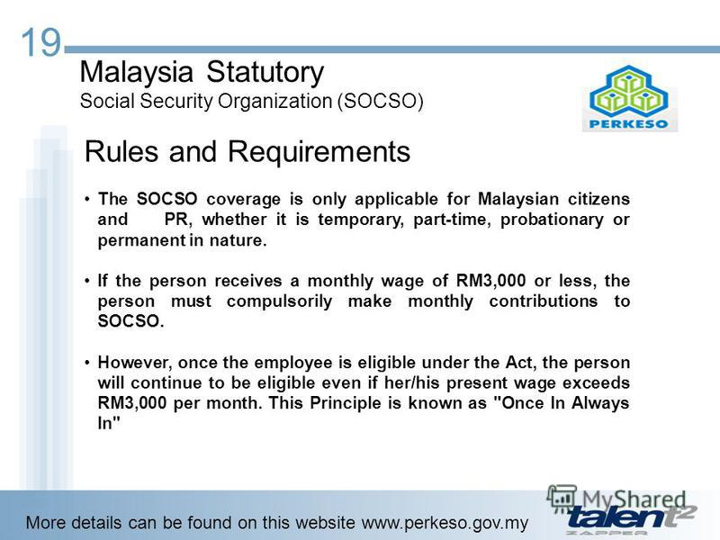 19 Malaysia Statutory Social Security Organization (SOCSO) Rules and Requirements The SOCSO coverage is only applicable for Malaysian citizens and PR, whether it is temporary, part-time, probationary or permanent in nature. If the person receives a m
