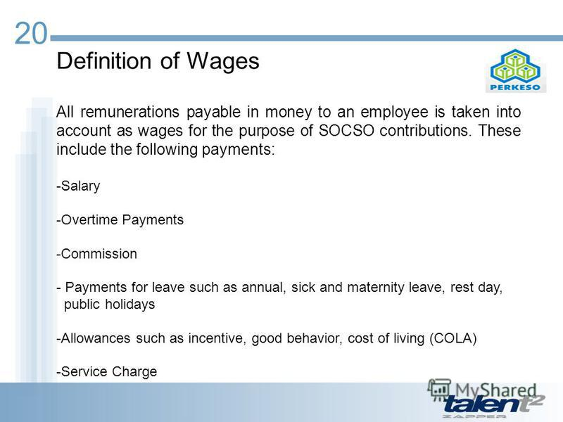 Definition of Wages All remunerations payable in money to an employee is taken into account as wages for the purpose of SOCSO contributions. These include the following payments: -Salary -Overtime Payments -Commission - Payments for leave such as ann