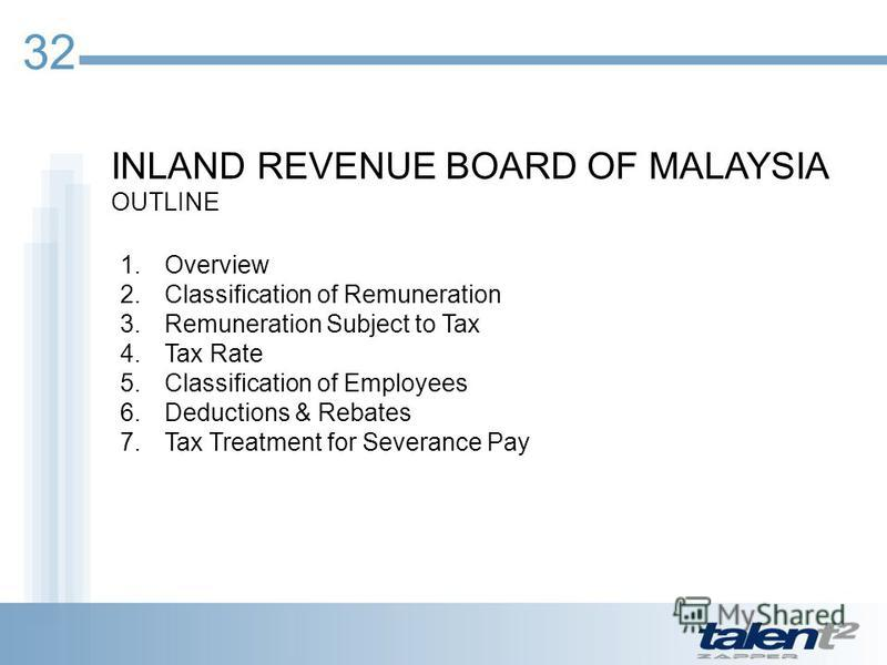 INLAND REVENUE BOARD OF MALAYSIA OUTLINE 32 1.Overview 2.Classification of Remuneration 3.Remuneration Subject to Tax 4.Tax Rate 5.Classification of Employees 6.Deductions & Rebates 7.Tax Treatment for Severance Pay