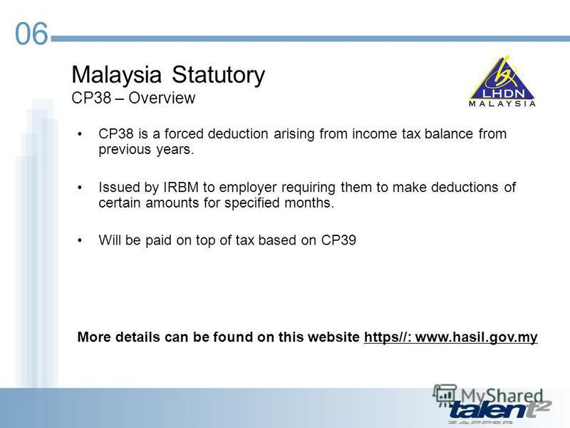 Malaysia Statutory CP38 – Overview 06 CP38 is a forced deduction arising from income tax balance from previous years. Issued by IRBM to employer requiring them to make deductions of certain amounts for specified months. Will be paid on top of tax bas