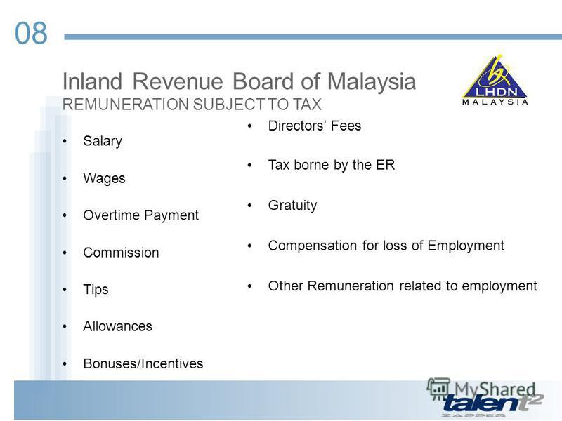 08 Inland Revenue Board of Malaysia REMUNERATION SUBJECT TO TAX Salary Wages Overtime Payment Commission Tips Allowances Bonuses/Incentives Directors Fees Tax borne by the ER Gratuity Compensation for loss of Employment Other Remuneration related to