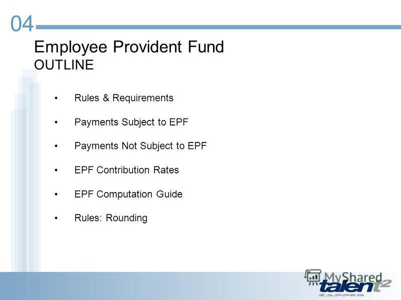 Employee Provident Fund OUTLINE 04 Rules & Requirements Payments Subject to EPF Payments Not Subject to EPF EPF Contribution Rates EPF Computation Guide Rules: Rounding