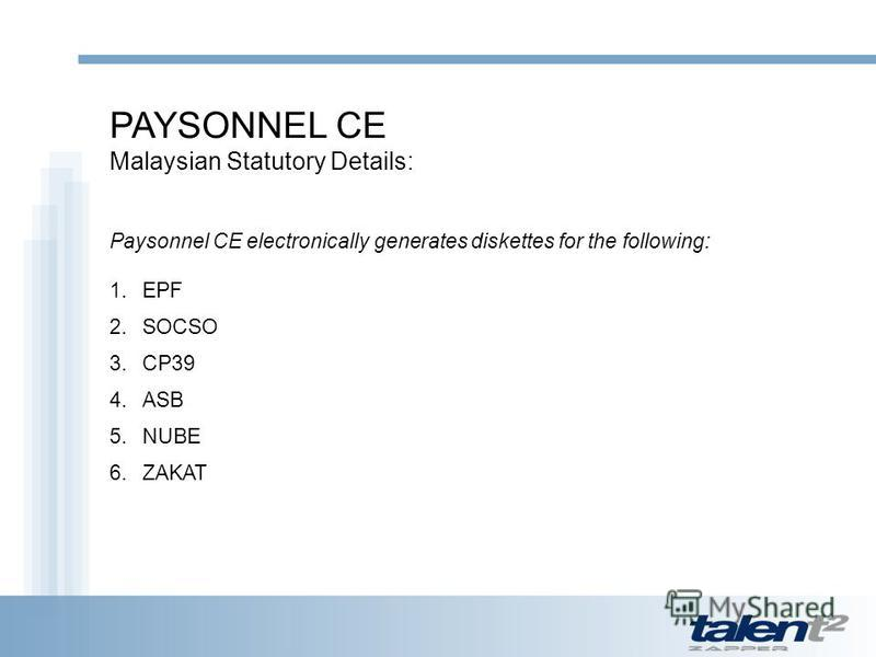 PAYSONNEL CE Malaysian Statutory Details: Paysonnel CE electronically generates diskettes for the following: 1.EPF 2.SOCSO 3.CP39 4.ASB 5.NUBE 6.ZAKAT