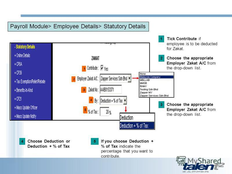 Payroll Module> Employee Details> Statutory Details Tick Contribute if employee is to be deducted for Zakat. 1 Choose the appropriate Employer Zakat A/C from the drop-down list. 2 3 Choose Deduction or Deduction + % of Tax 4 If you choose Deduction +