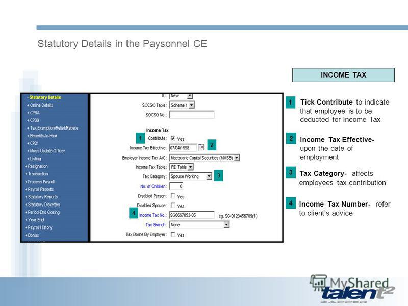 Statutory Details in the Paysonnel CE 1 2 3 4 INCOME TAX Tick Contribute to indicate that employee is to be deducted for Income Tax 1 Income Tax Effective- upon the date of employment 2 Tax Category- affects employees tax contribution 3 Income Tax Nu