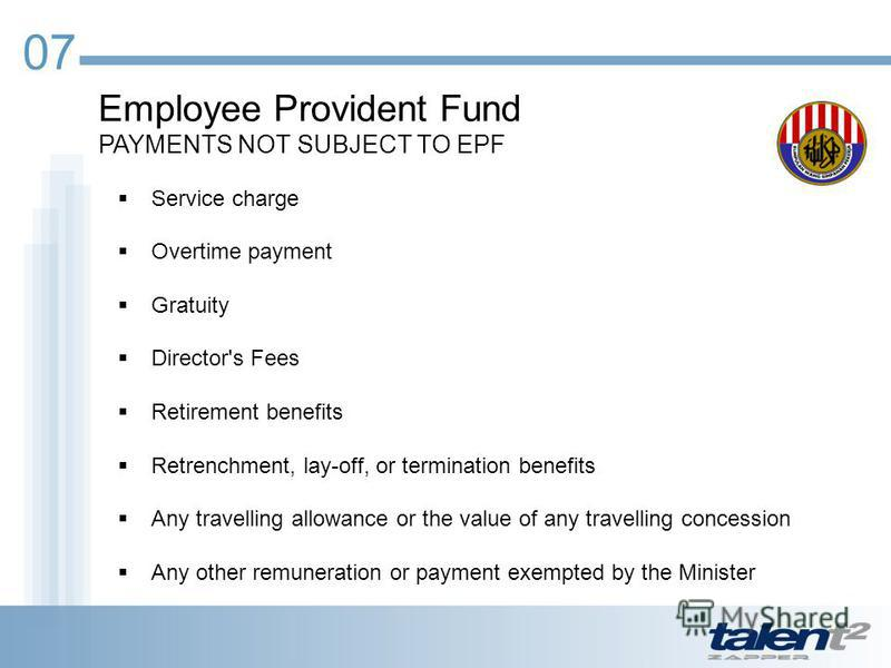 07 Employee Provident Fund PAYMENTS NOT SUBJECT TO EPF Service charge Overtime payment Gratuity Director's Fees Retirement benefits Retrenchment, lay-off, or termination benefits Any travelling allowance or the value of any travelling concession Any