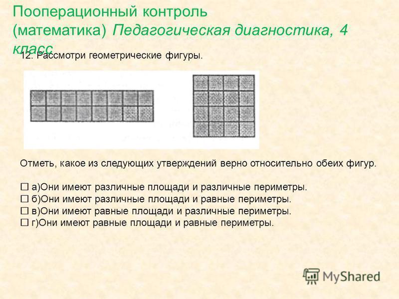 12. Рассмотри геометрические фигуры. Отметь, какое из следующих утверждений верно относительно обеих фигур. а)Они имеют различные площади и различные периметры. б)Они имеют различные площади и равные периметры. в)Они имеют равные площади и различные